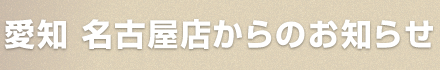 愛知 名古屋店からのお知らせ