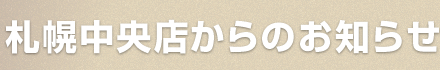 札幌中央店からのお知らせ