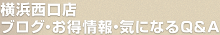 横浜西口店ブログ・お得情報・気になるQ&A